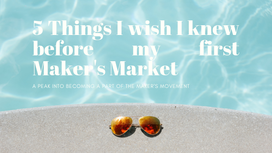 5 Things I wish I knew before my first Maker's Market (1)